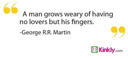 A man grows weary of having no lovers but his fingers.