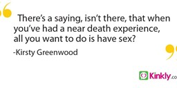There's a saying, isn't there, that when you've had a near death experience, all you want to do is have sex?