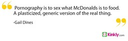 Pornography is to sex what McDonalds is to food.